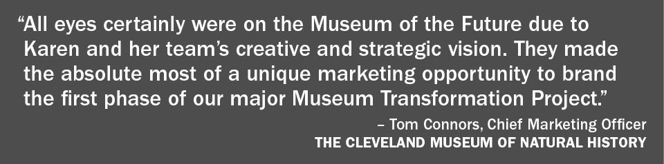 Client Quote: Tom Connors, Chief Marketing Officer, The Clevelad Museum of Natural History